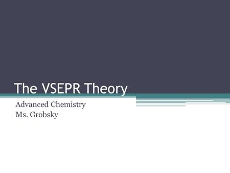 The VSEPR Theory Advanced Chemistry Ms. Grobsky. Determining Molecular Geometries In order to predict molecular shape, we use the Valence Shell Electron.