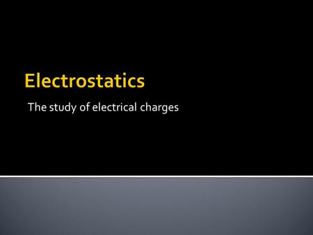 The study of electrical charges.  Two possible states of charge:  Positive and negative ▪ Named by Benjamin Franklin ▪ He decided what was considered.
