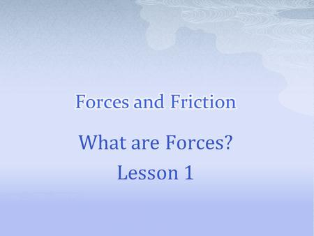 Forces and Friction What are Forces? Lesson 1.