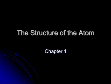 The Structure of the Atom Chapter 4. The Roots of Atomic Theory Democritus Democritus Aristotle Aristotle John Dalton John Dalton Ideas versus Science.