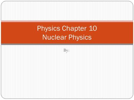 By: Physics Chapter 10 Nuclear Physics. Basic Concepts There are 3 different types of particles we find within the atom. These are known as the Proton,