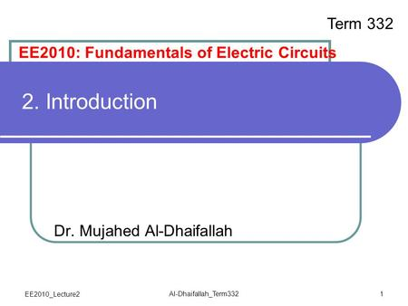 EE2010_Lecture2 Al-Dhaifallah_Term332 1 2. Introduction Dr. Mujahed Al-Dhaifallah EE2010: Fundamentals of Electric Circuits Term 332.