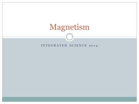 INTEGRATED SCIENCE 2014 Magnetism. History Magnets name came from Magnesia (now a part of Greece) First lodestones (naturally occurring magnetic rocks)