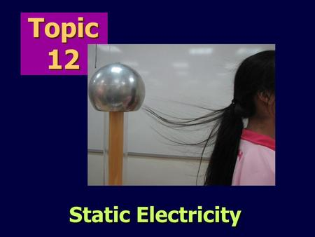 Topic 12 Static Electricity. contents  Electric charges  Laws of Electrostatics  Electrostatic charging  Conductors and Insulators  Electric fields.