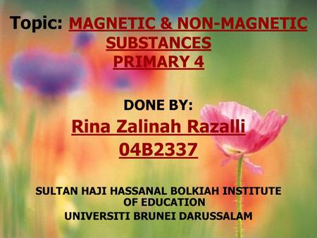 Topic: MAGNETIC & NON-MAGNETIC SUBSTANCES PRIMARY 4 DONE BY: Rina Zalinah Razalli 04B2337 SULTAN HAJI HASSANAL BOLKIAH INSTITUTE OF EDUCATION UNIVERSITI.