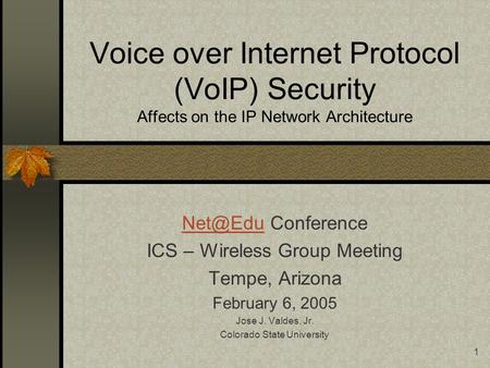 1 Voice over Internet Protocol (VoIP) Security Affects on the IP Network Architecture Conference ICS – Wireless Group Meeting Tempe, Arizona.