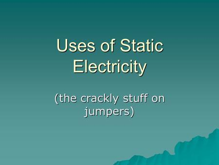 Uses of Static Electricity (the crackly stuff on jumpers)