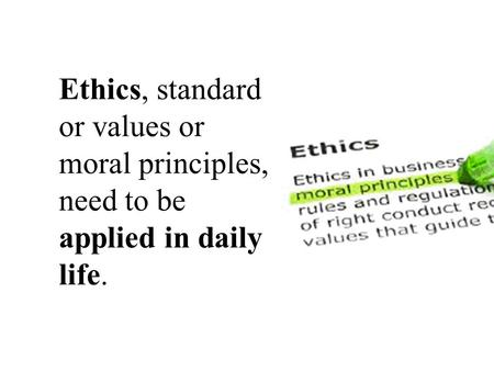 Ethics, standard or values or moral principles, need to be applied in daily life.