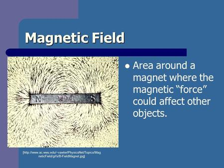 "Magnetic Field Area around a magnet where the magnetic ""force"" could affect other objects. [http://www.ac.wwu.edu/~vawter/PhysicsNet/Topics/Mag neticField/gifs/B-FieldMagnet.jpg]"