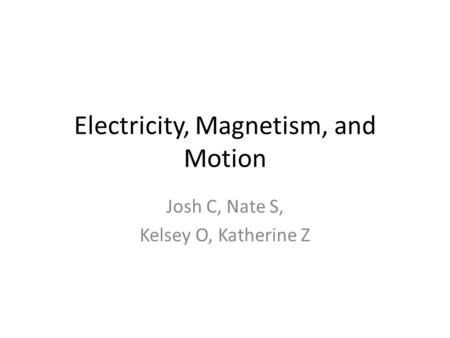 Electricity, Magnetism, and Motion Josh C, Nate S, Kelsey O, Katherine Z.