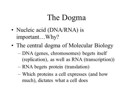 The Dogma Nucleic acid (DNA/RNA) is important…Why? The central dogma of Molecular Biology –DNA (genes, chromosomes) begets itself (replication), as well.