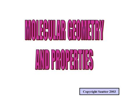 Copyright Sautter 2003. MOLECULAR GEOMETRY (SHAPES) SHAPES OF VARIOUS MOLECULES DEPEND ON THE BONDING TYPE, ORBITAL HYBRIDIZATIONS AND THE NUMBER OF BONDS.