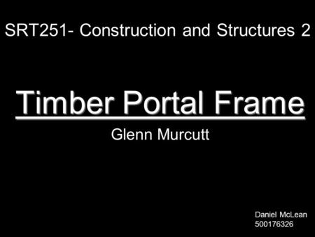 SRT251- Construction and Structures 2 Timber Portal Frame Glenn Murcutt Daniel McLean 500176326.