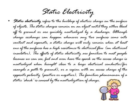 Static Electricity Static electricity refers to the buildup of electric charge on the surface of objects. The static charges remain on an object until.