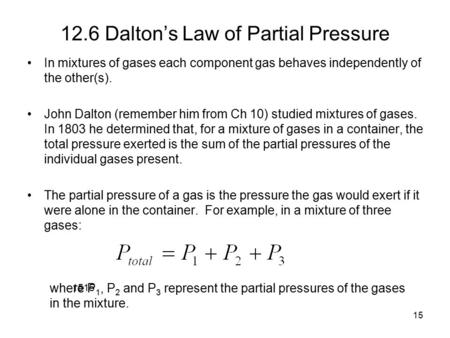 15 12.6 Dalton's Law of Partial Pressure In mixtures of gases each component gas behaves independently of the other(s). John Dalton (remember him from.
