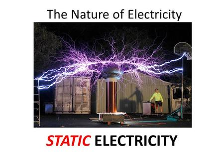 The Nature of Electricity STATIC ELECTRICITY. show that things can be electrified. understand fluid models of electricity. describe the concept of an.