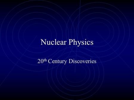 Nuclear Physics 20 th Century Discoveries. Historical Developments 1895: Roentgen discovered X-rays 1896: Becquerel discovered radioactivity 1897: Thomson.
