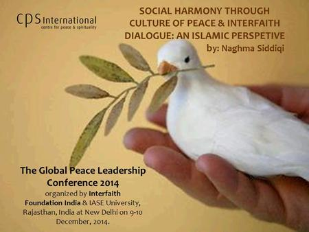 SOCIAL HARMONY THROUGH CULTURE OF PEACE & INTERFAITH DIALOGUE: AN ISLAMIC PERSPETIVE b y: Naghma Siddiqi The Global Peace Leadership Conference 2014 organized.