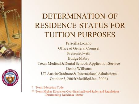 DETERMINATION OF RESIDENCE STATUS FOR TUITION PURPOSES Priscilla Lozano Office of General Counsel Presented with Budge Mabry Texas Medical &Dental Schools.