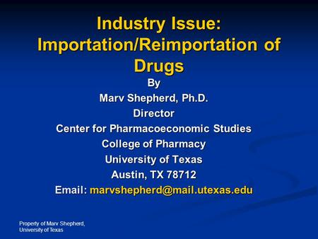 Property <strong>of</strong> Marv Shepherd, University <strong>of</strong> <strong>Texas</strong> Industry Issue: Importation/Reimportation <strong>of</strong> Drugs By Marv Shepherd, Ph.D. Director Center for Pharmacoeconomic.