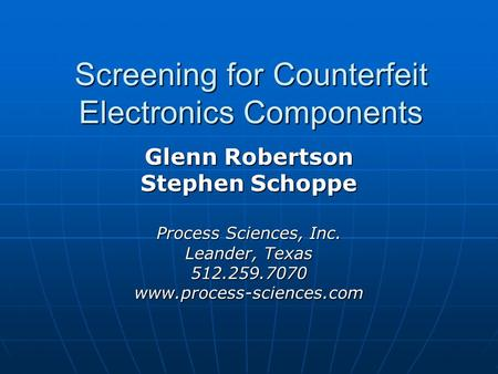 Screening for Counterfeit Electronics Components Glenn Robertson Stephen Schoppe Process Sciences, Inc. Leander, Texas 512.259.7070www.process-sciences.com.