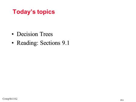 19.1 CompSci 102 Today's topics Decision TreesDecision Trees Reading: Sections 9.1Reading: Sections 9.1.