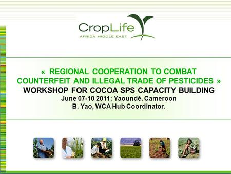 « REGIONAL COOPERATION TO COMBAT COUNTERFEIT AND ILLEGAL TRADE OF PESTICIDES » WORKSHOP FOR COCOA SPS CAPACITY BUILDING June 07-10 2011; Yaoundé, Cameroon.