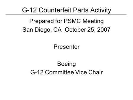 G-12 Counterfeit Parts Activity Prepared for PSMC Meeting San Diego, CA October 25, 2007 Presenter Boeing G-12 Committee Vice Chair.