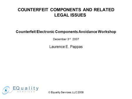 © Equality Services, LLC 2008 COUNTERFEIT COMPONENTS AND RELATED LEGAL ISSUES Counterfeit Electronic Components Avoidance Workshop December 3 rd 2007 Laurence.