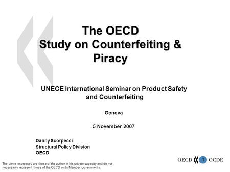 1 The OECD Study on Counterfeiting & Piracy UNECE International Seminar on Product Safety and Counterfeiting Geneva 5 November 2007 Danny Scorpecci Structural.