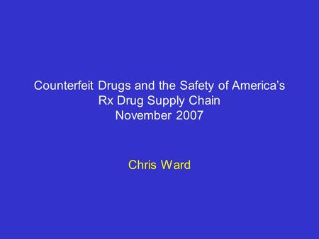 Counterfeit Drugs and the Safety of America's Rx Drug Supply Chain November 2007 Chris Ward.