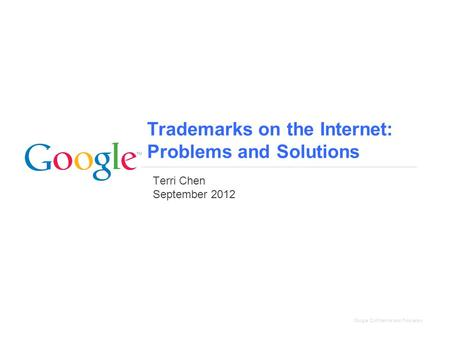 Google Confidential and Proprietary Trademarks on the Internet: Problems and Solutions Terri Chen September 2012.