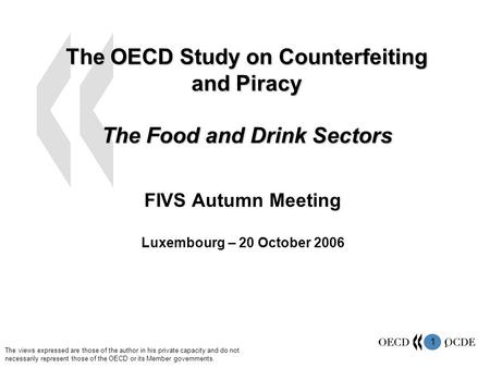 1 1 The OECD Study on Counterfeiting and Piracy The Food and Drink Sectors FIVS Autumn Meeting Luxembourg – 20 October 2006 The views expressed are those.