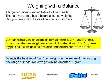 HandoutLecture 6Binary Search Weighing with a Balance A large container is known to hold 24 oz of nails. The hardware store has a balance, but no weights.