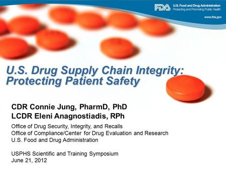 U.S. Drug Supply Chain Integrity: Protecting Patient Safety CDR Connie Jung, PharmD, PhD LCDR Eleni Anagnostiadis, RPh Office of Drug Security, Integrity,