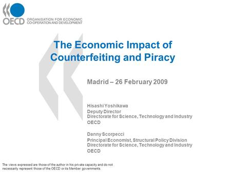 The Economic Impact of Counterfeiting and Piracy Madrid – 26 February 2009 Hisashi Yoshikawa Deputy Director Directorate for Science, Technology and Industry.