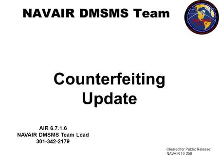 Counterfeiting Update NAVAIR DMSMS Team AIR 6.7.1.6 NAVAIR DMSMS Team Lead 301-342-2179 Cleared for Public Release: NAVAIR 10-258.
