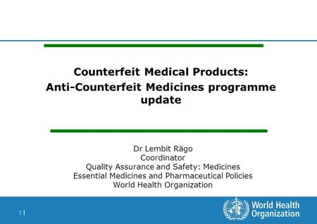 1 |1 | Counterfeit Medical Products: Anti-Counterfeit Medicines programme update Dr Lembit Rägo Coordinator Quality Assurance and Safety: Medicines Essential.