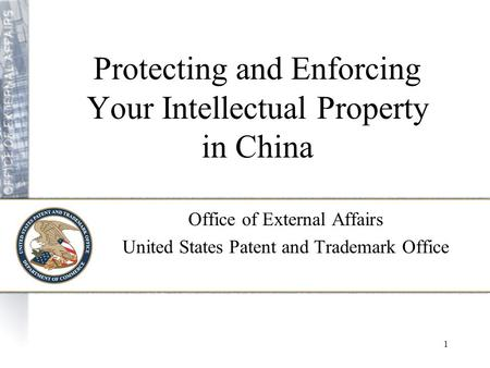1 Protecting and Enforcing Your Intellectual Property in China Office of External Affairs United States Patent and Trademark Office.