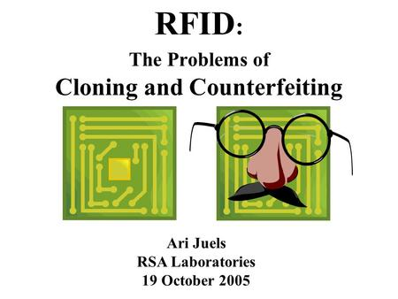 Ari Juels RSA Laboratories 19 October 2005 RFID : The Problems of Cloning and Counterfeiting.