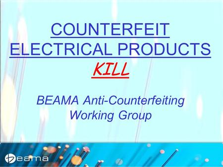 COUNTERFEIT ELECTRICAL PRODUCTS KILL BEAMA Anti-Counterfeiting Working Group.