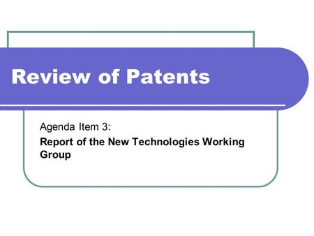 Review of Patents Agenda Item 3: Report of the New Technologies Working Group.