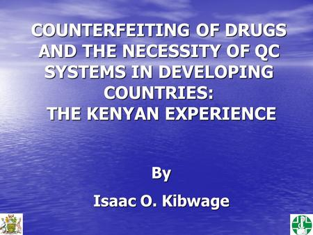 COUNTERFEITING OF DRUGS AND THE NECESSITY OF QC SYSTEMS IN DEVELOPING COUNTRIES: THE KENYAN EXPERIENCE By Isaac O. Kibwage.