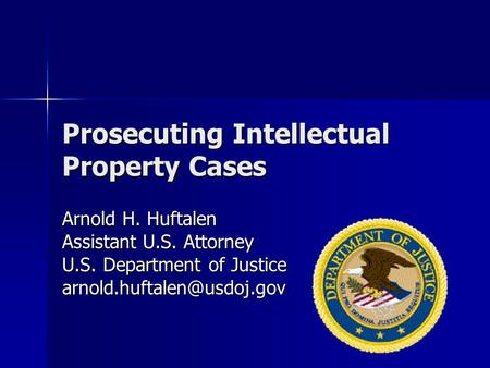 Prosecuting Intellectual Property Cases Arnold H. Huftalen Assistant U.S. Attorney U.S. Department of Justice