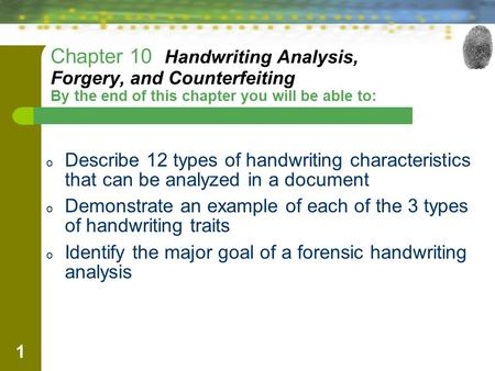 Chapter 10 Handwriting Analysis, Forgery, and Counterfeiting By the end of this chapter you will be able to: Describe 12 types of handwriting characteristics.