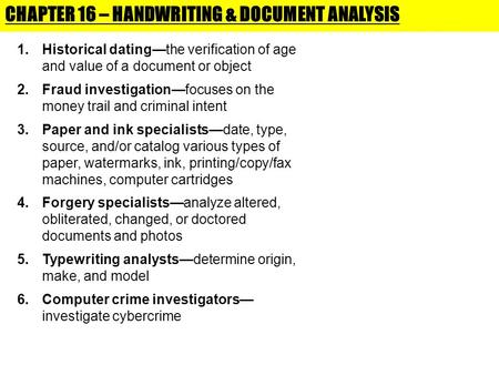 CHAPTER 16 – HANDWRITING & DOCUMENT ANALYSIS 1.Historical dating—the verification of age and value of a document or object 2.Fraud investigation—focuses.