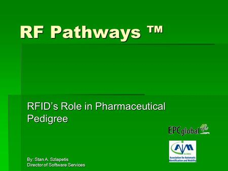 By: Stan A. Szlapetis Director of Software Services RF Pathways ™ RFID's Role in Pharmaceutical Pedigree.
