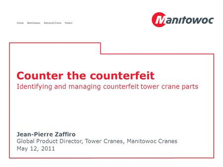 Jean-Pierre Zaffiro Global Product Director, Tower Cranes, Manitowoc Cranes May 12, 2011 Counter the counterfeit Identifying and managing counterfeit tower.