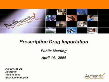 FDA Prescription Drug Importation - Public Meeting April 14, 2004 1 Prescription Drug Importation Public Meeting April 14, 2004 Jim Rittenburg Authentix.