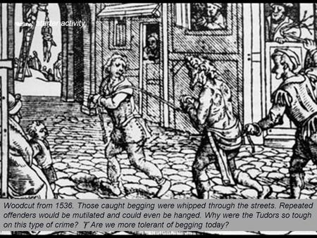  starter activity Woodcut from 1536. Those caught begging were whipped through the streets. Repeated offenders would be mutilated and could even be hanged.